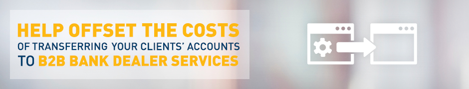 Help offset the costs of transferring your client's accounts to B2B Dealer Services