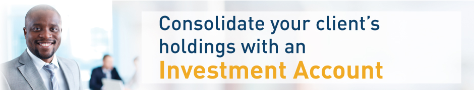 Consolidate your client's holding with an Investment Account