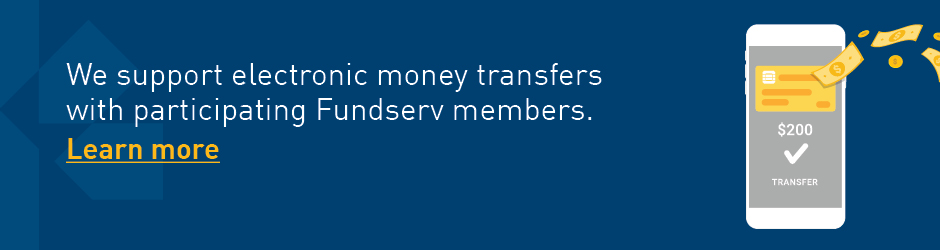 We support electronic money transfers with participating Fundserv members - Click to learn more